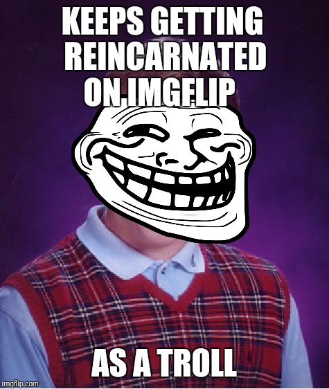 Bad Luck Brian Meme | KEEPS GETTING REINCARNATED ON IMGFLIP AS A TROLL | image tagged in memes,bad luck brian | made w/ Imgflip meme maker