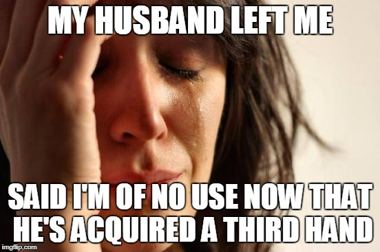 First World Problems Meme | MY HUSBAND LEFT ME SAID I'M OF NO USE NOW THAT HE'S ACQUIRED A THIRD HAND | image tagged in memes,first world problems | made w/ Imgflip meme maker