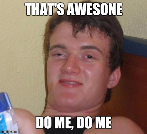 10 Guy Meme | THAT'S AWESONE DO ME, DO ME | image tagged in memes,10 guy | made w/ Imgflip meme maker