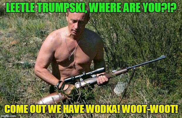 LEETLE TRUMPSKI, WHERE ARE YOU?!? COME OUT WE HAVE WODKA! WOOT-WOOT! | made w/ Imgflip meme maker
