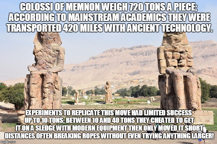 COLOSSI OF MEMNON WEIGH 720 TONS A PIECE; ACCORDING TO MAINSTREAM ACADEMICS THEY WERE TRANSPORTED 420 MILES WITH ANCIENT TECHNOLOGY. EXPERIM | made w/ Imgflip meme maker