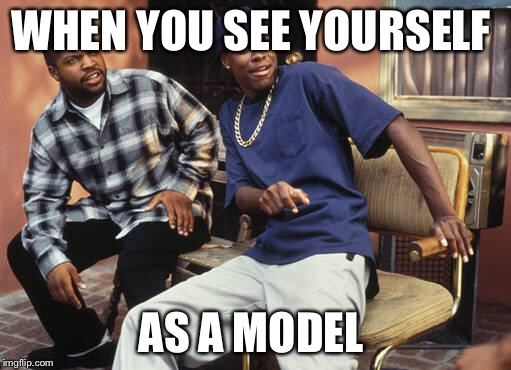 Friday 212 | WHEN YOU SEE YOURSELF AS A MODEL | image tagged in friday 212 | made w/ Imgflip meme maker