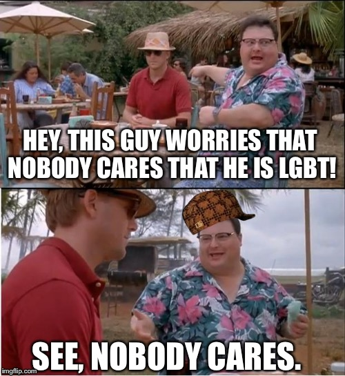 I wish people would realize WE DON'T CARE. | HEY, THIS GUY WORRIES THAT NOBODY CARES THAT HE IS LGBT! SEE, NOBODY CARES. | image tagged in memes,see nobody cares,scumbag | made w/ Imgflip meme maker
