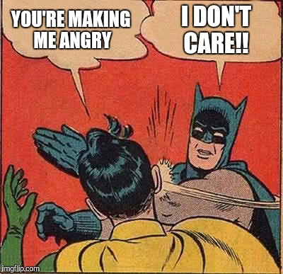 Batman Slapping Robin Meme | YOU'RE MAKING ME ANGRY I DON'T CARE!! | image tagged in memes,batman slapping robin | made w/ Imgflip meme maker