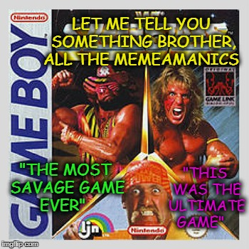 "90's me all i need is my gameboy, slim jim, and jolt cola! | LET ME TELL YOU SOMETHING BROTHER, ALL THE MEMEAMANICS ""THE MOST SAVAGE GAME EVER"" ""THIS WAS THE ULTIMATE GAME"" 