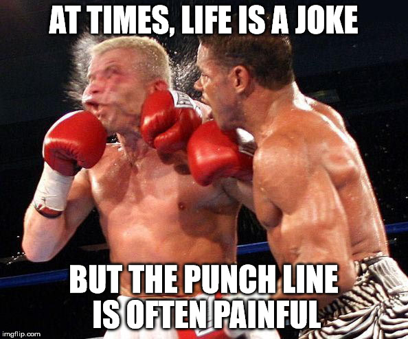 AT TIMES, LIFE IS A JOKE BUT THE PUNCH LINE IS OFTEN PAINFUL | made w/ Imgflip meme maker