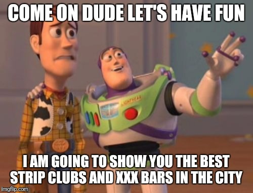 X, X Everywhere Meme | COME ON DUDE LET'S HAVE FUN I AM GOING TO SHOW YOU THE BEST STRIP CLUBS AND XXX BARS IN THE CITY | image tagged in memes,x,x everywhere,x x everywhere | made w/ Imgflip meme maker