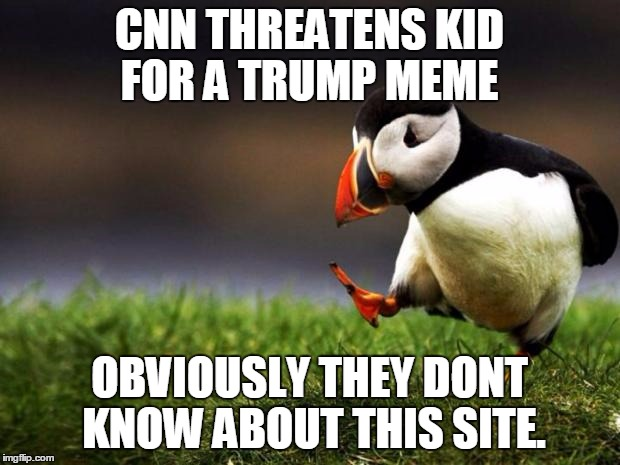 Unpopular Opinion Puffin Meme | CNN THREATENS KID FOR A TRUMP MEME OBVIOUSLY THEY DONT KNOW ABOUT THIS SITE. | image tagged in memes,unpopular opinion puffin | made w/ Imgflip meme maker