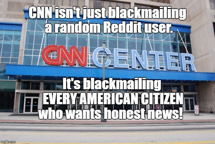 #CNNBlackmail | CNN isn't just blackmailing a random Reddit user. It's blackmailing      EVERY AMERICAN CITIZEN    who wants honest news! | image tagged in cnn | made w/ Imgflip meme maker