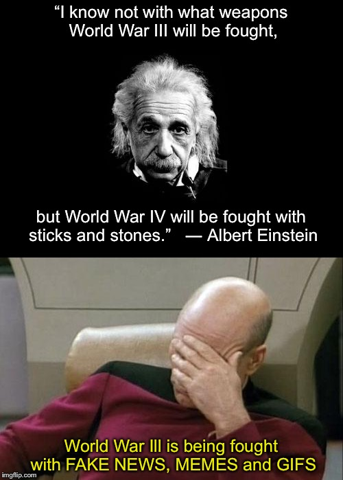 "AND NOW WE KNOW | ""I know not with what weapons World War III will be fought, World War Ill is being fought with FAKE NEWS, MEMES and GIFS but World War IV wi 