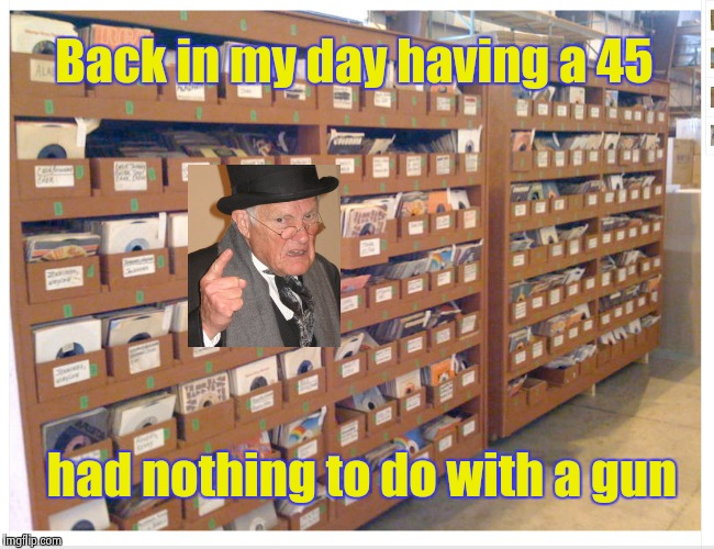 Number One with a bullet ! | Back in my day having a 45 had nothing to do with a gun | image tagged in old school,music,45,record | made w/ Imgflip meme maker