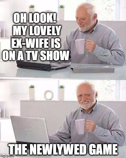 Hide the Pain Harold Meme | OH LOOK!  MY LOVELY EX-WIFE IS ON A TV SHOW THE NEWLYWED GAME | image tagged in memes,hide the pain harold | made w/ Imgflip meme maker