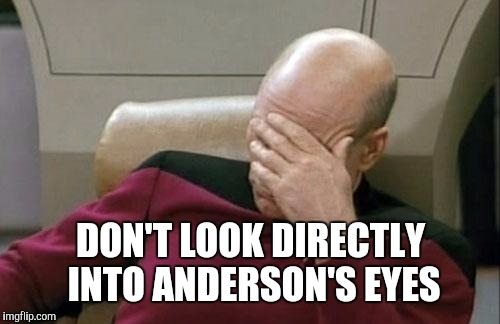 Captain Picard Facepalm Meme | DON'T LOOK DIRECTLY INTO ANDERSON'S EYES | image tagged in memes,captain picard facepalm | made w/ Imgflip meme maker