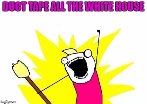 X All The Y Meme | DUCT TAPE ALL THE WHITE HOUSE | image tagged in memes,x all the y | made w/ Imgflip meme maker