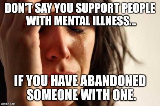 First World Problems Meme | DON'T SAY YOU SUPPORT PEOPLE WITH MENTAL ILLNESS... IF YOU HAVE ABANDONED SOMEONE WITH ONE. | image tagged in memes,first world problems | made w/ Imgflip meme maker