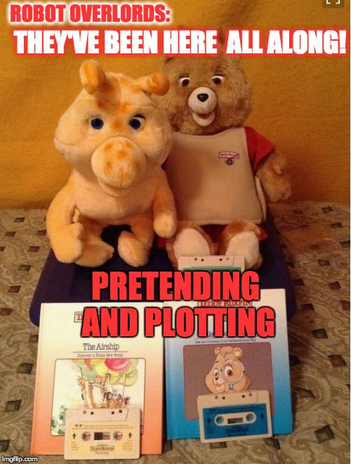 Teddy Ruxpin | ROBOT OVERLORDS: THEY'VE BEEN HERE ALL ALONG! PRETENDING AND PLOTTING | image tagged in teddy ruxpin | made w/ Imgflip meme maker