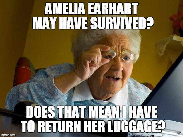 Grandma Finds The Internet Meme | AMELIA EARHART MAY HAVE SURVIVED? DOES THAT MEAN I HAVE TO RETURN HER LUGGAGE? | image tagged in amelia earhart | made w/ Imgflip meme maker