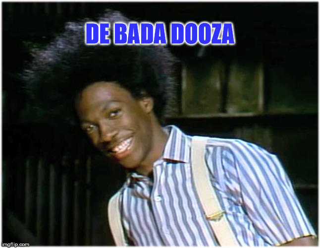 DE BADA DOOZA | image tagged in buckwheatith | made w/ Imgflip meme maker