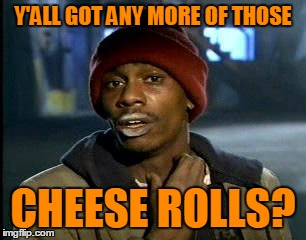Y'all Got Any More Of That Meme | Y'ALL GOT ANY MORE OF THOSE CHEESE ROLLS? | image tagged in memes,yall got any more of | made w/ Imgflip meme maker