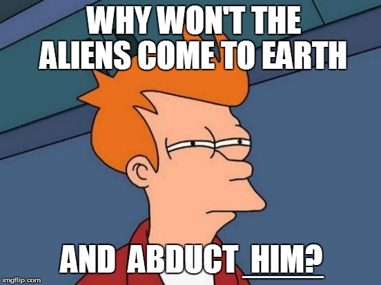 Futurama Fry Meme | WHY WON'T THE ALIENS COME TO EARTH AND  ABDUCT  HIM? XXXXXXXXXXXXXXXXXXXXXXXXXXXXXXXXXXXXXXXXXXXXXXXXXXXXXXXXXXX | image tagged in memes,futurama fry | made w/ Imgflip meme maker