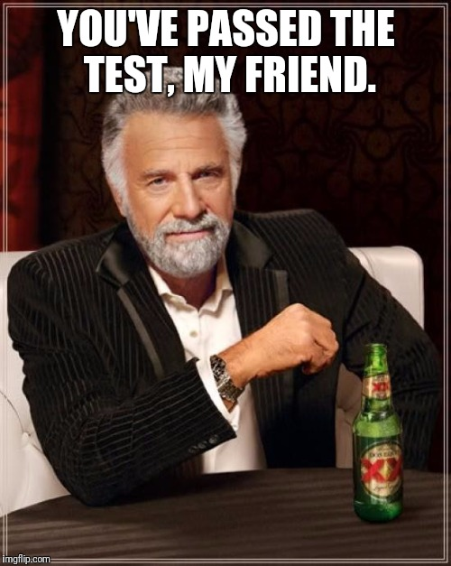 The Most Interesting Man In The World Meme | YOU'VE PASSED THE TEST, MY FRIEND. | image tagged in memes,the most interesting man in the world | made w/ Imgflip meme maker