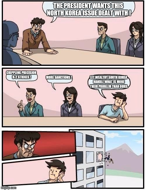 Boardroom Meeting Suggestion Meme | THE PRESIDENT WANTS THIS NORTH KOREA ISSUE DEALT WITH ! CRIPPLING PRECISION B-2 STRIKES ! MORE SANCTIONS ! LET WEALTHY SOUTH KOREA HANDLE WH | image tagged in memes,boardroom meeting suggestion | made w/ Imgflip meme maker