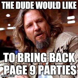 We used to have Page 9 parties every Monday @ 9PM EST/EDT.  Let's bring 'em back. Some ideas in the comments, please add yours. | THE DUDE WOULD LIKE TO BRING BACK PAGE 9 PARTIES | image tagged in memes,confused lebowski,page 9 party,imgflip community | made w/ Imgflip meme maker