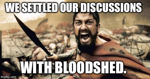 Sparta Leonidas Meme | WE SETTLED OUR DISCUSSIONS WITH BLOODSHED. | image tagged in memes,sparta leonidas | made w/ Imgflip meme maker