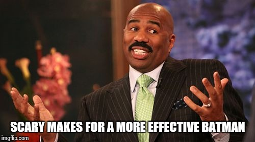 Steve Harvey Meme | SCARY MAKES FOR A MORE EFFECTIVE BATMAN | image tagged in memes,steve harvey | made w/ Imgflip meme maker