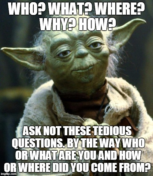 Star Wars Yoda Meme | WHO? WHAT? WHERE? WHY? HOW? ASK NOT THESE TEDIOUS QUESTIONS. BY THE WAY WHO OR WHAT ARE YOU AND HOW OR WHERE DID YOU COME FROM? | image tagged in memes,star wars yoda | made w/ Imgflip meme maker
