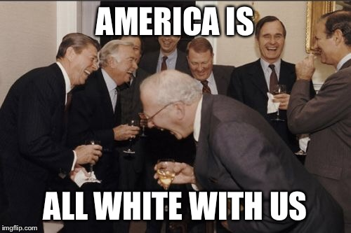 Laughing Men In Suits Meme | AMERICA IS ALL WHITE WITH US | image tagged in memes,laughing men in suits | made w/ Imgflip meme maker