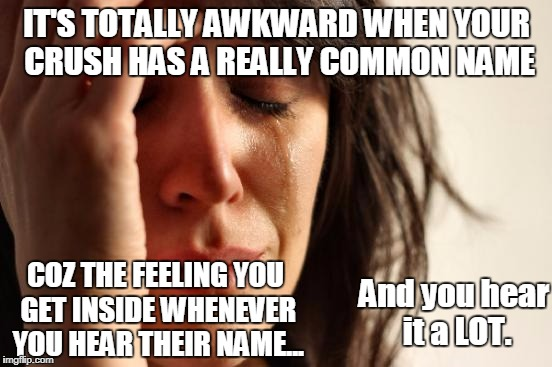 I HATE that! | IT'S TOTALLY AWKWARD WHEN YOUR CRUSH HAS A REALLY COMMON NAME COZ THE FEELING YOU GET INSIDE WHENEVER YOU HEAR THEIR NAME... And you hear it | image tagged in memes,first world problems,crush,awkward | made w/ Imgflip meme maker