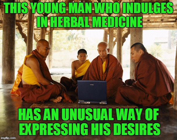 THIS YOUNG MAN WHO INDULGES IN HERBAL MEDICINE HAS AN UNUSUAL WAY OF EXPRESSING HIS DESIRES | made w/ Imgflip meme maker