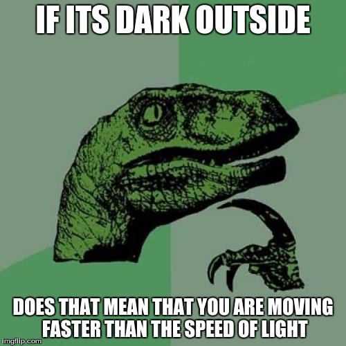 Philosoraptor Meme | IF ITS DARK OUTSIDE DOES THAT MEAN THAT YOU ARE MOVING FASTER THAN THE SPEED OF LIGHT | image tagged in memes,philosoraptor | made w/ Imgflip meme maker