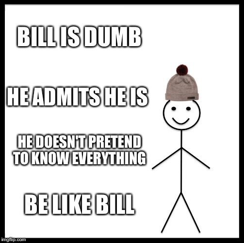 Be Like Bill Meme | BILL IS DUMB HE ADMITS HE IS HE DOESN'T PRETEND TO KNOW EVERYTHING BE LIKE BILL | image tagged in memes,be like bill | made w/ Imgflip meme maker
