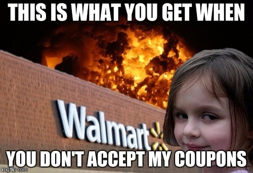 My exact feelings | THIS IS WHAT YOU GET WHEN YOU DON'T ACCEPT MY COUPONS | image tagged in walmart fire girl | made w/ Imgflip meme maker