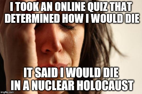 First World Problems Meme | I TOOK AN ONLINE QUIZ THAT DETERMINED HOW I WOULD DIE IT SAID I WOULD DIE IN A NUCLEAR HOLOCAUST | image tagged in memes,first world problems | made w/ Imgflip meme maker