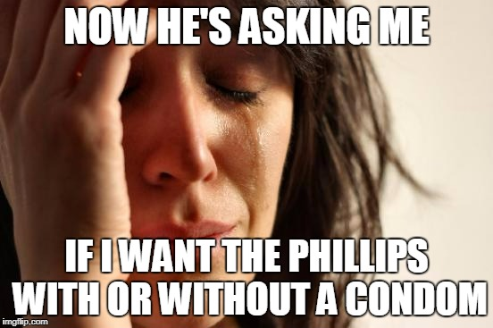 First World Problems Meme | NOW HE'S ASKING ME IF I WANT THE PHILLIPS WITH OR WITHOUT A CONDOM | image tagged in memes,first world problems | made w/ Imgflip meme maker