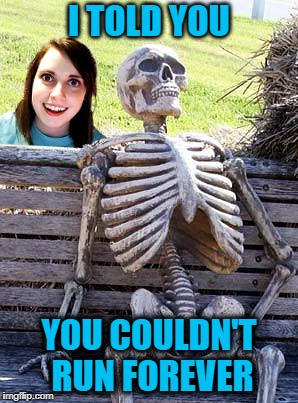 A Walk in the Park | I TOLD YOU YOU COULDN'T RUN FOREVER | image tagged in overly attached girlfriend,waiting skeleton,love,still a better love story than twilight,relationships,dating | made w/ Imgflip meme maker
