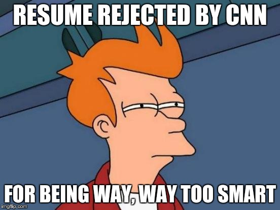 Futurama Fry Meme | RESUME REJECTED BY CNN FOR BEING WAY, WAY TOO SMART | image tagged in memes,futurama fry,cnn,cnnblackmail | made w/ Imgflip meme maker