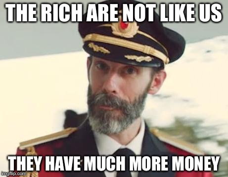 Captain Obvious | THE RICH ARE NOT LIKE US THEY HAVE MUCH MORE MONEY | image tagged in captain obvious | made w/ Imgflip meme maker