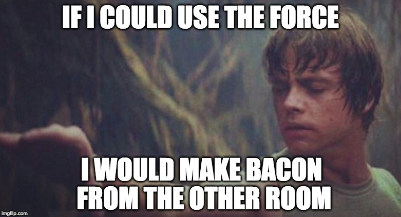 May the bacon be with you. | IF I COULD USE THE FORCE I WOULD MAKE BACON FROM THE OTHER ROOM | image tagged in iwanttobebacon,iwanttobebaconcom,star wars | made w/ Imgflip meme maker