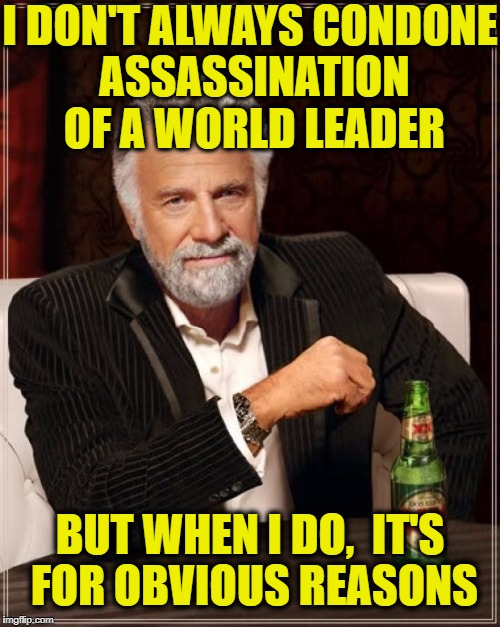 The Most Interesting Man In The World Meme | I DON'T ALWAYS CONDONE ASSASSINATION OF A WORLD LEADER BUT WHEN I DO,  IT'S FOR OBVIOUS REASONS | image tagged in memes,the most interesting man in the world | made w/ Imgflip meme maker
