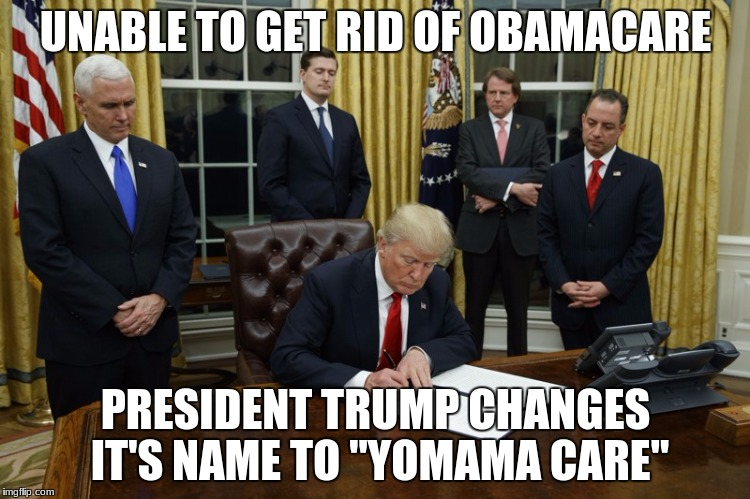 "UNABLE TO GET RID OF OBAMACARE PRESIDENT TRUMP CHANGES IT'S NAME TO ""YOMAMA CARE"" 