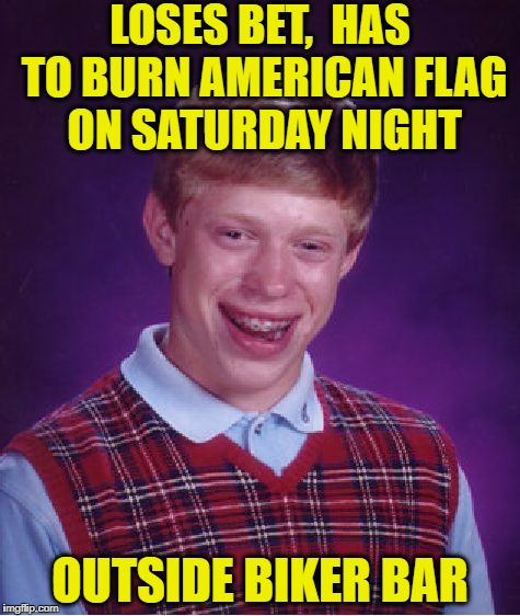 Bad Luck Brian Meme | LOSES BET,  HAS TO BURN AMERICAN FLAG ON SATURDAY NIGHT OUTSIDE BIKER BAR | image tagged in memes,bad luck brian | made w/ Imgflip meme maker