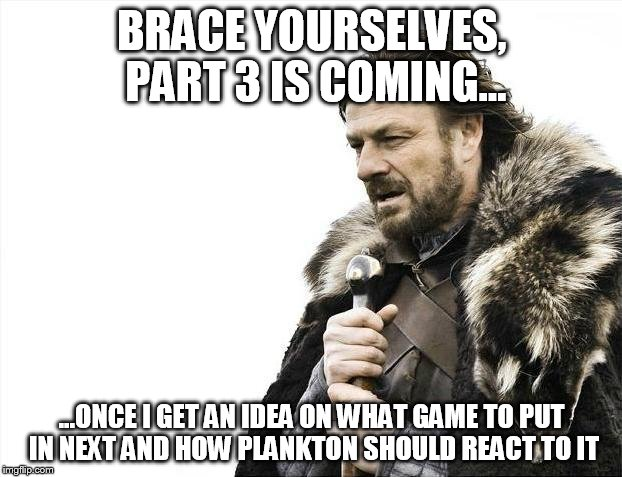Brace Yourselves X is Coming Meme | BRACE YOURSELVES, PART 3 IS COMING... ...ONCE I GET AN IDEA ON WHAT GAME TO PUT IN NEXT AND HOW PLANKTON SHOULD REACT TO IT | image tagged in memes,brace yourselves x is coming | made w/ Imgflip meme maker