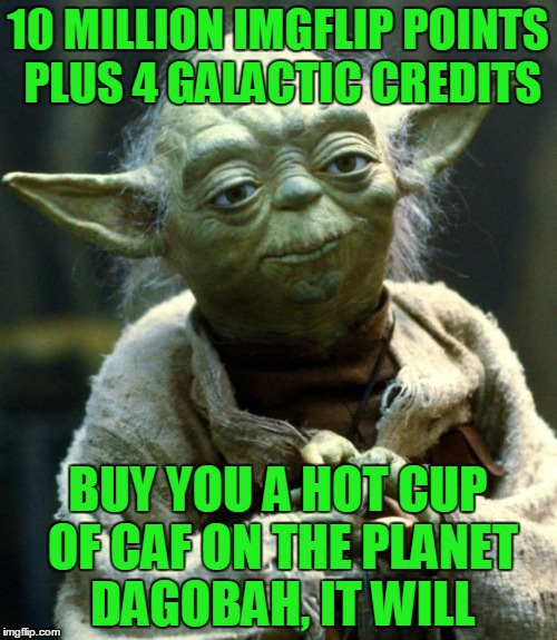 Star Wars Yoda Meme | 10 MILLION IMGFLIP POINTS PLUS 4 GALACTIC CREDITS BUY YOU A HOT CUP OF CAF ON THE PLANET DAGOBAH, IT WILL | image tagged in memes,star wars yoda | made w/ Imgflip meme maker