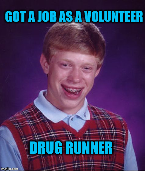 Bad Luck Brian Meme | GOT A JOB AS A VOLUNTEER DRUG RUNNER | image tagged in memes,bad luck brian,job,funny,drugs,volunteer | made w/ Imgflip meme maker