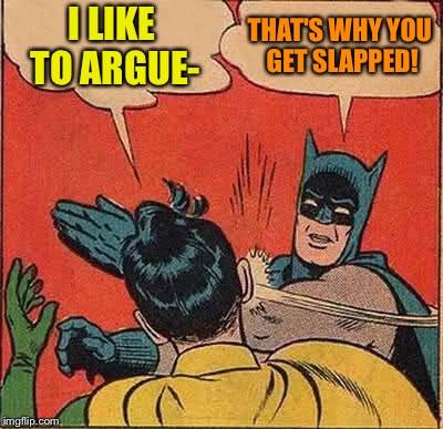 Batman Slapping Robin Meme | I LIKE TO ARGUE- THAT'S WHY YOU GET SLAPPED! | image tagged in memes,batman slapping robin | made w/ Imgflip meme maker