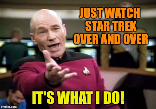 Picard Wtf Meme | JUST WATCH STAR TREK OVER AND OVER IT'S WHAT I DO! | image tagged in memes,picard wtf | made w/ Imgflip meme maker